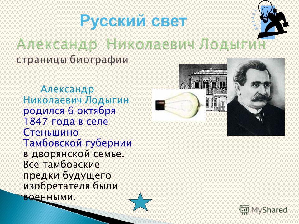 Александр Николаевич Лодыгин родился 6 октября 1847 года в селе Стеньшино Тамбовской губернии в дворянской семье. Все тамбовские предки будущего изобретателя были военными. Русский свет