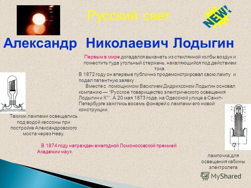 Александр Николаевич Лодыгин лампочка для освещения кабины электролета Первым в мире догадался выкачать из стеклянной колбы воздух и поместить туда угольный стержень, накаляющийся под действием тока. В 1872 году он впервые публично продемонстрировал