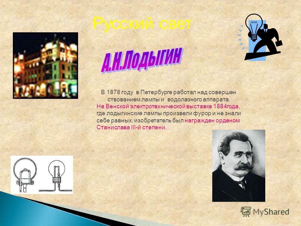 В 1878 году в Петербурге работал над совершен ствованием лампы и водолазного аппарата. На Венской электротехнической выставке 1884года, где лодыгинские лампы произвели фурор и не знали себе равных, изобретатель был награжден орденом Станислава III-й
