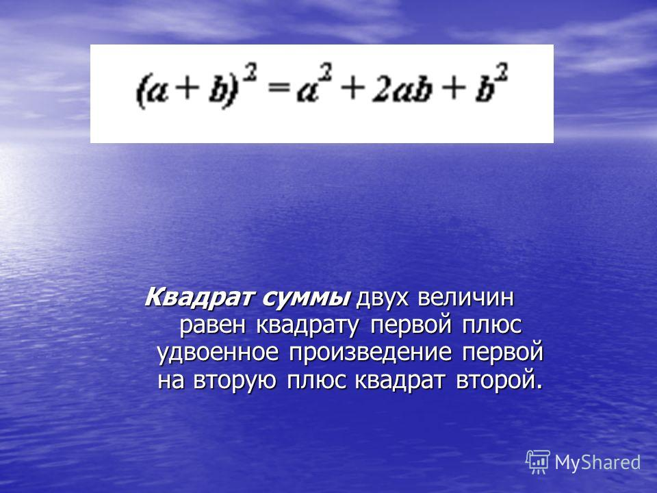 Квадрат суммы двух величин равен квадрату первой плюс удвоенное произведение первой на вторую плюс квадрат второй.