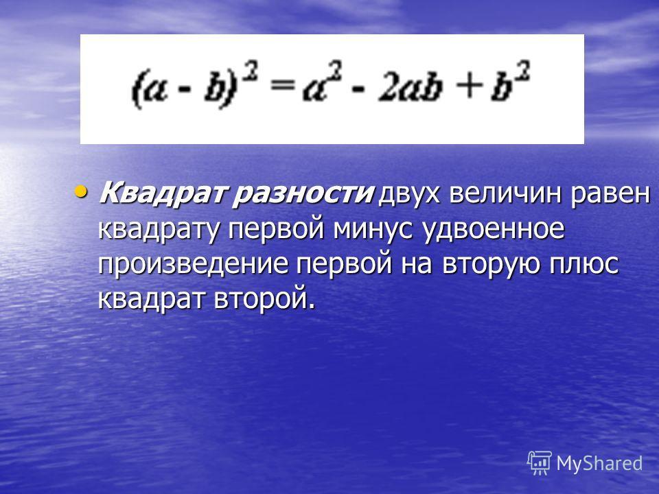 Квадрат разности двух величин равен квадрату первой минус удвоенное произведение первой на вторую плюс квадрат второй. Квадрат разности двух величин равен квадрату первой минус удвоенное произведение первой на вторую плюс квадрат второй.