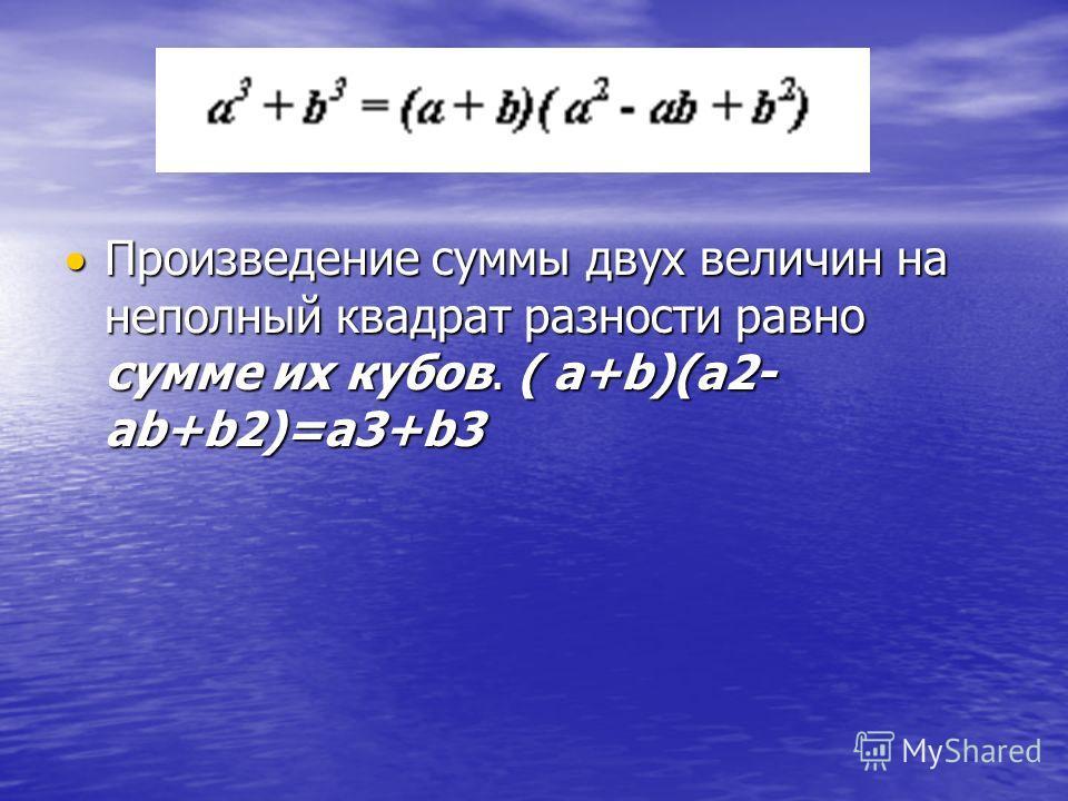 Произведение суммы двух величин на неполный квадрат разности равно сумме их кубов. ( a+b)(a2- ab+b2)=a3+b3 Произведение суммы двух величин на неполный квадрат разности равно сумме их кубов. ( a+b)(a2- ab+b2)=a3+b3