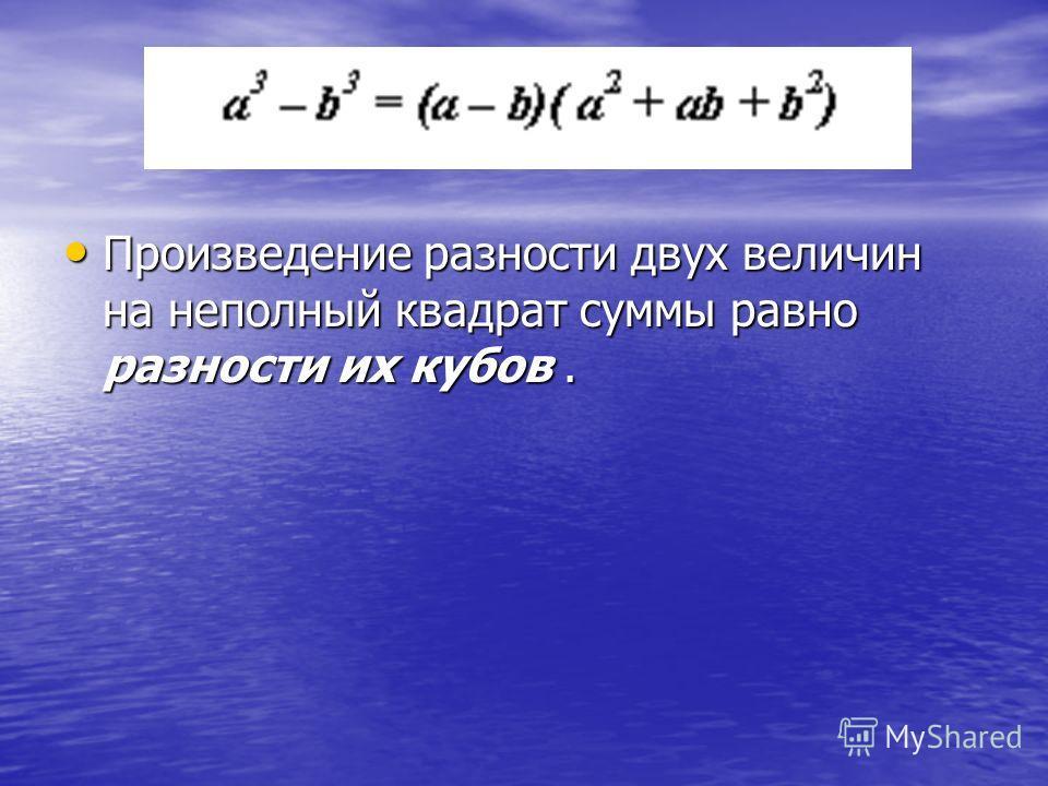 Произведение разности двух величин на неполный квадрат суммы равно разности их кубов. Произведение разности двух величин на неполный квадрат суммы равно разности их кубов.