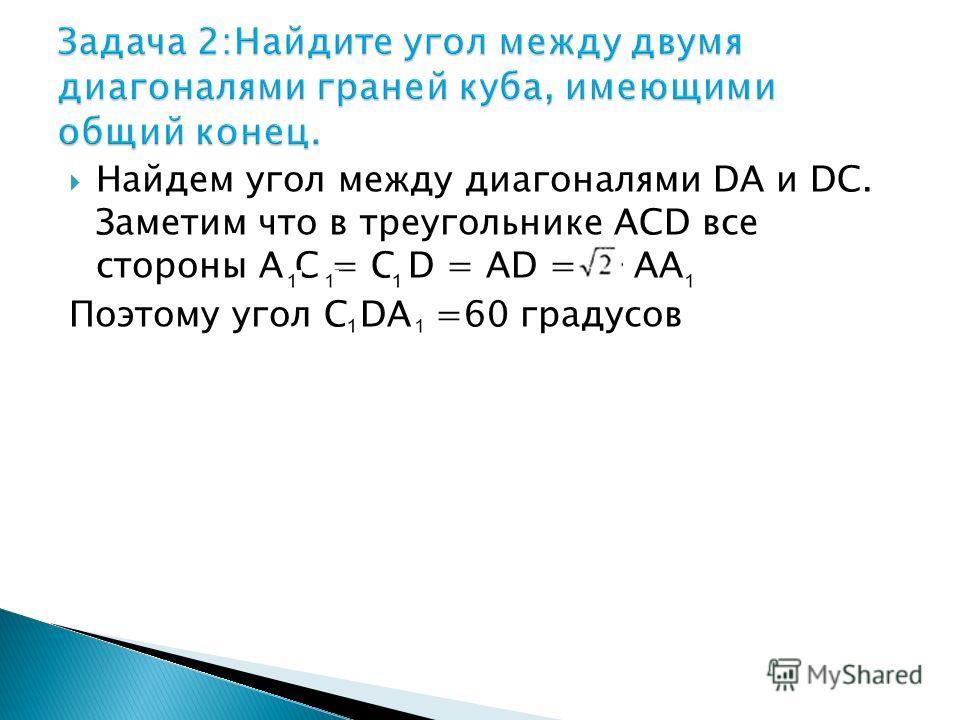 Найдем угол между диагоналями DA и DC. Заметим что в треугольнике АСD все стороны А С = С D = AD = AA Поэтому угол C DA =60 градусов