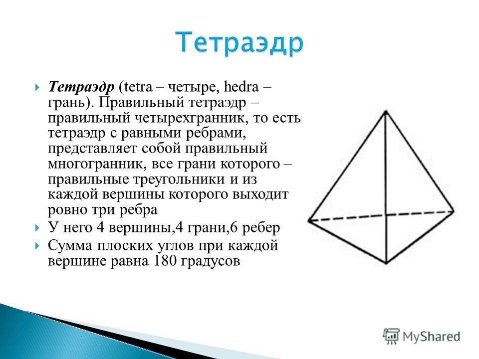 Тетраэдр (tetra – четыре, hedra – грань). Правильный тетраэдр – правильный четырехгранник, то есть тетраэдр с равными ребрами, представляет собой правильный многогранник, все грани которого – правильные треугольники и из каждой вершины которого выход