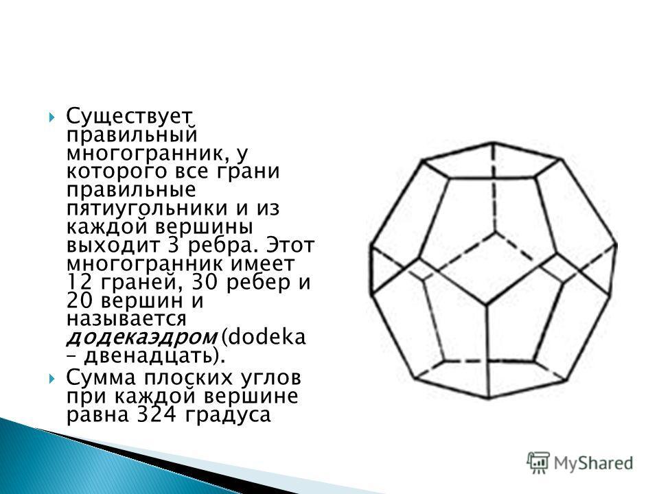 Существует правильный многогранник, у которого все грани правильные пятиугольники и из каждой вершины выходит 3 ребра. Этот многогранник имеет 12 граней, 30 ребер и 20 вершин и называется додекаэдром (dodeka – двенадцать). Сумма плоских углов при каж