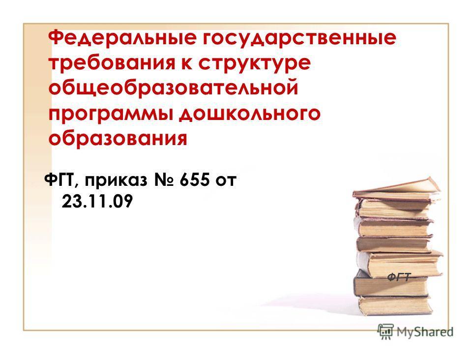 Федеральные государственные требования к структуре общеобразовательной программы дошкольного образования ФГТ, приказ 655 от 23.11.09 ФГТ