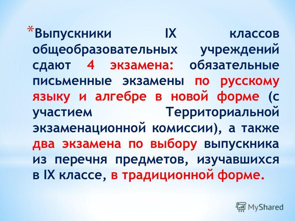 * Выпускники IX классов общеобразовательных учреждений сдают 4 экзамена: обязательные письменные экзамены по русскому языку и алгебре в новой форме (с участием Территориальной экзаменационной комиссии), а также два экзамена по выбору выпускника из пе