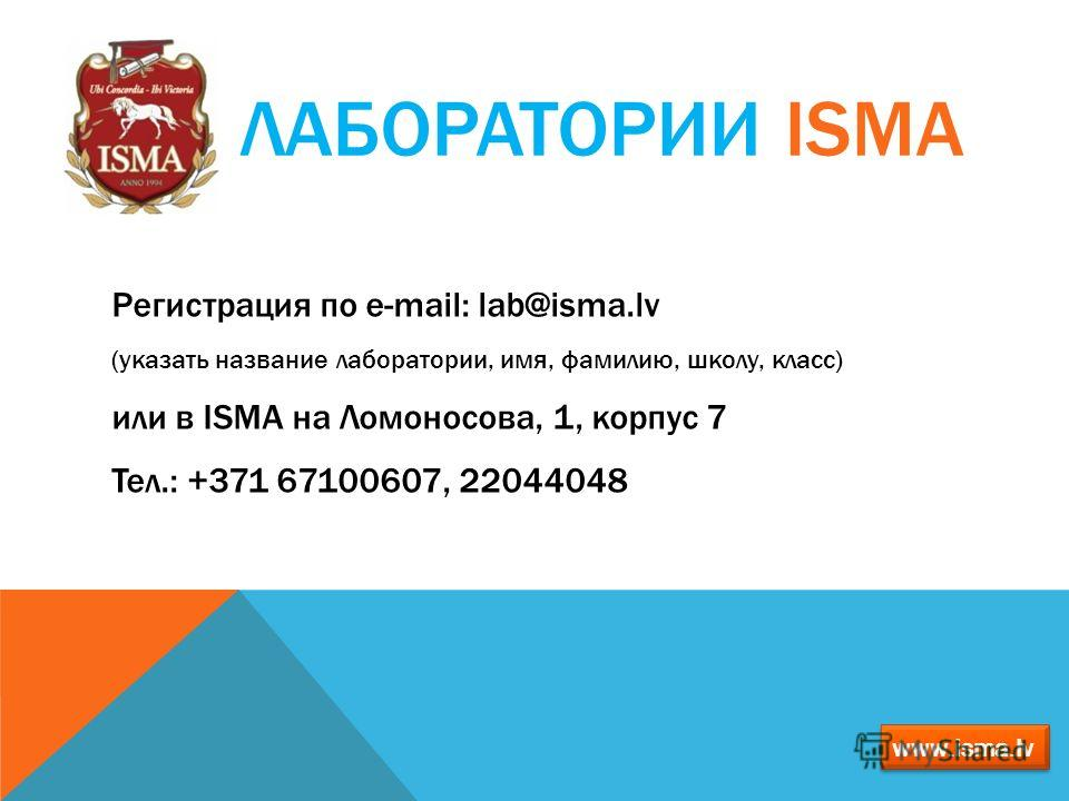 ЛАБОРАТОРИИ ISMA Регистрация по е-mail: lab@isma.lv (указать название лаборатории, имя, фамилию, школу, класс) или в ISMA на Ломоносова, 1, корпус 7 Тел.: +371 67100607, 22044048 www.isma.lv