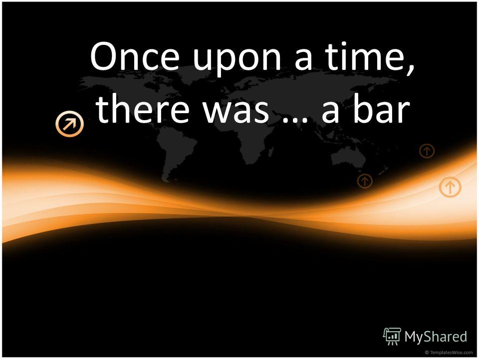 Once upon a time, there was … a bar