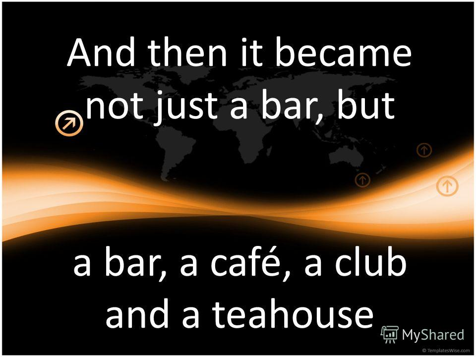 And then it became not just a bar, but a bar, a café, a club and a teahouse