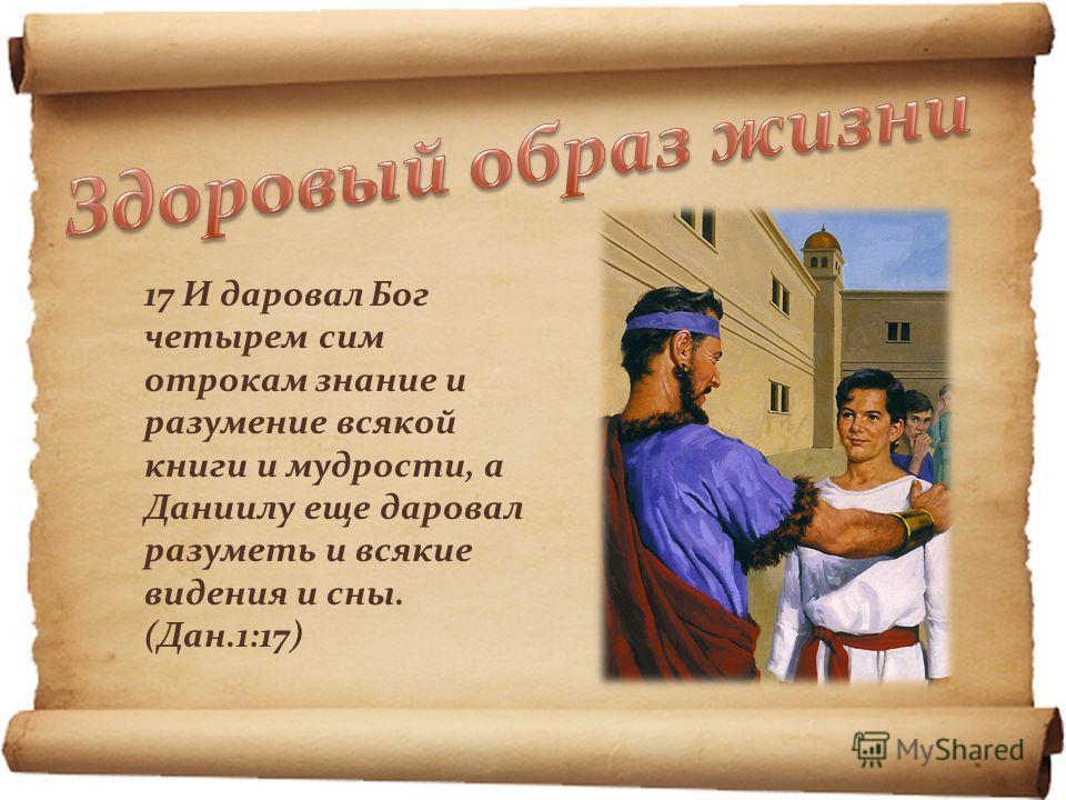 17 И даровал Бог четырем сим отрокам знание и разумение всякой книги и мудрости, а Даниилу еще даровал разуметь и всякие видения и сны. (Дан.1:17)