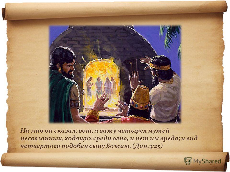 На это он сказал: вот, я вижу четырех мужей несвязанных, ходящих среди огня, и нет им вреда; и вид четвертого подобен сыну Божию. (Дан.3:25)