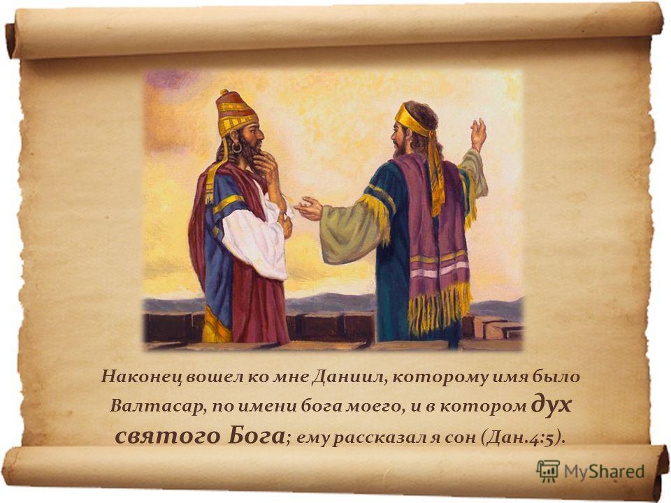 Наконец вошел ко мне Даниил, которому имя было Валтасар, по имени бога моего, и в котором дух святого Бога ; ему рассказал я сон (Дан.4:5).