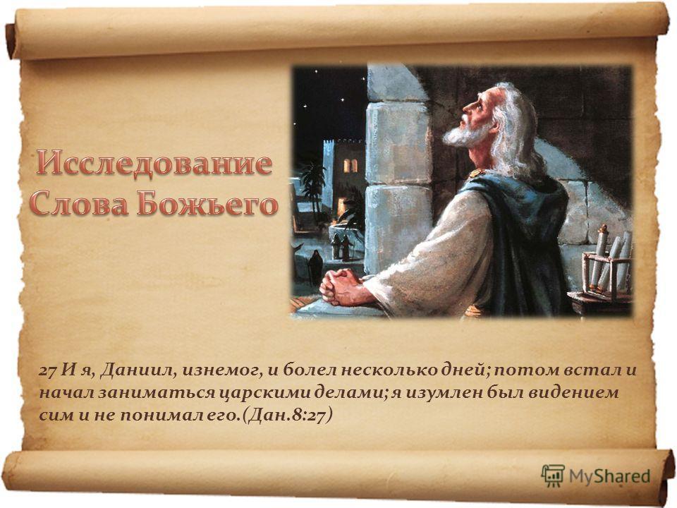 27 И я, Даниил, изнемог, и болел несколько дней; потом встал и начал заниматься царскими делами; я изумлен был видением сим и не понимал его.(Дан.8:27)