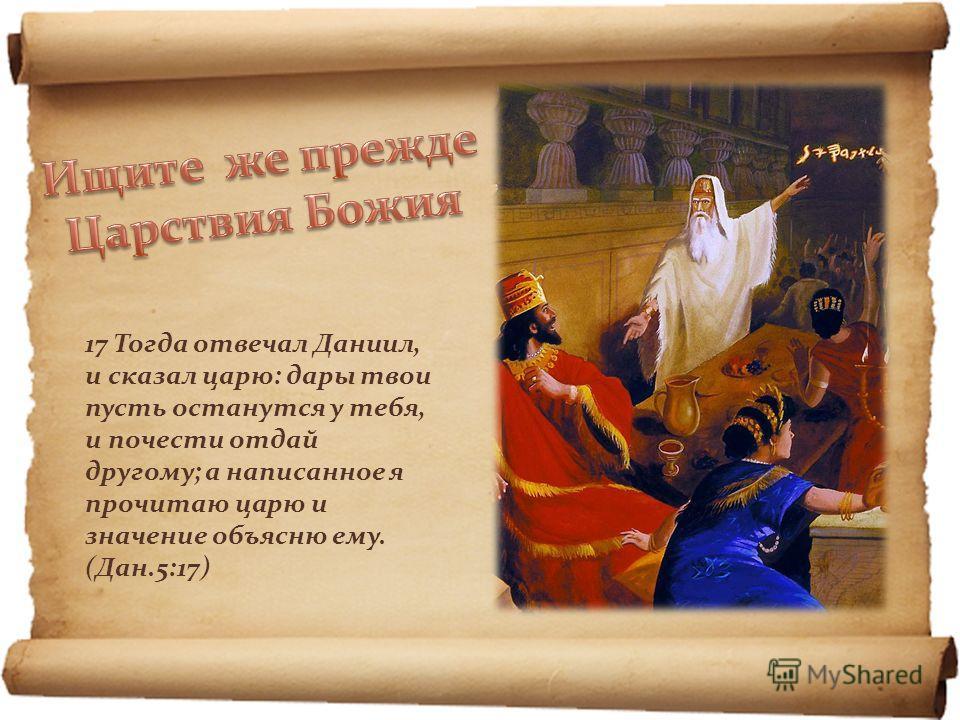 17 Тогда отвечал Даниил, и сказал царю: дары твои пусть останутся у тебя, и почести отдай другому; а написанное я прочитаю царю и значение объясню ему. (Дан.5:17)