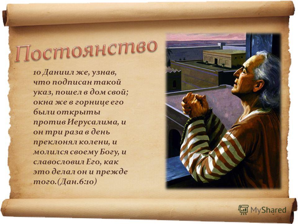 10 Даниил же, узнав, что подписан такой указ, пошел в дом свой; окна же в горнице его были открыты против Иерусалима, и он три раза в день преклонял колени, и молился своему Богу, и славословил Его, как это делал он и прежде того.(Дан.6:10)