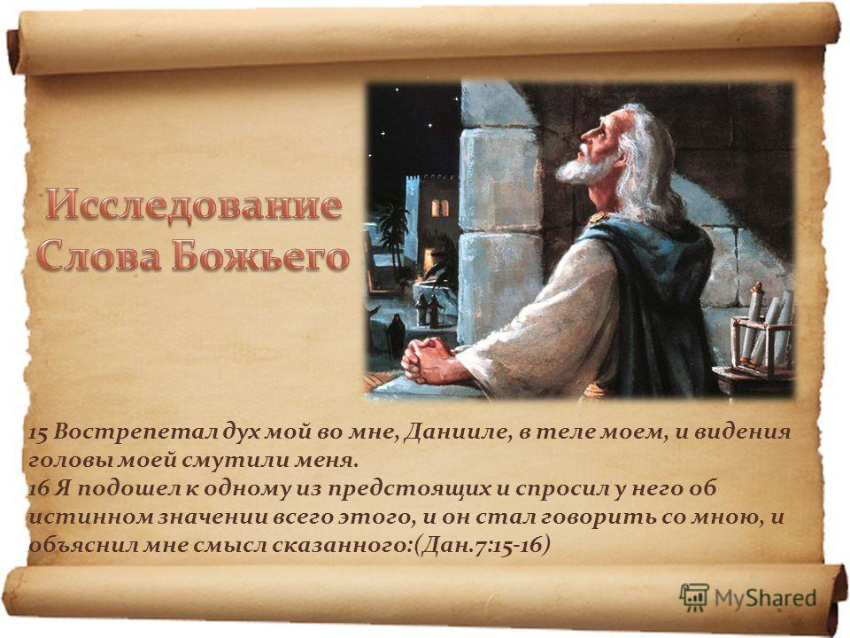 15 Вострепетал дух мой во мне, Данииле, в теле моем, и видения головы моей смутили меня. 16 Я подошел к одному из предстоящих и спросил у него об истинном значении всего этого, и он стал говорить со мною, и объяснил мне смысл сказанного:(Дан.7:15-16)