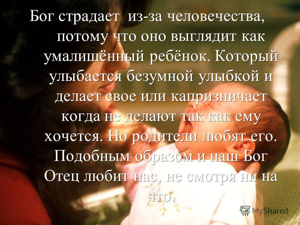Бог страдает из-за человечества, потому что оно выглядит как умалишённый ребёнок. Который улыбается безумной улыбкой и делает свое или капризничает когда не делают так как ему хочется. Но родители любят его. Подобным образом и наш Бог Отец любит нас,
