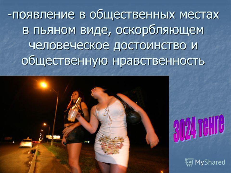 -появление в общественных местах в пьяном виде, оскорбляющем человеческое достоинство и общественную нравственность