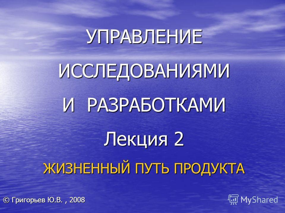 УПРАВЛЕНИЕ ИССЛЕДОВАНИЯМИ И РАЗРАБОТКАМИ Лекция 2 ЖИЗНЕННЫЙ ПУТЬ ПРОДУКТА © Григорьев Ю.В., 2008