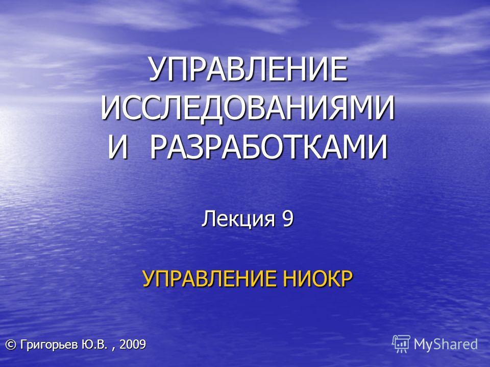 УПРАВЛЕНИЕ ИССЛЕДОВАНИЯМИ И РАЗРАБОТКАМИ Лекция 9 УПРАВЛЕНИЕ НИОКР © Григорьев Ю.В., 2009