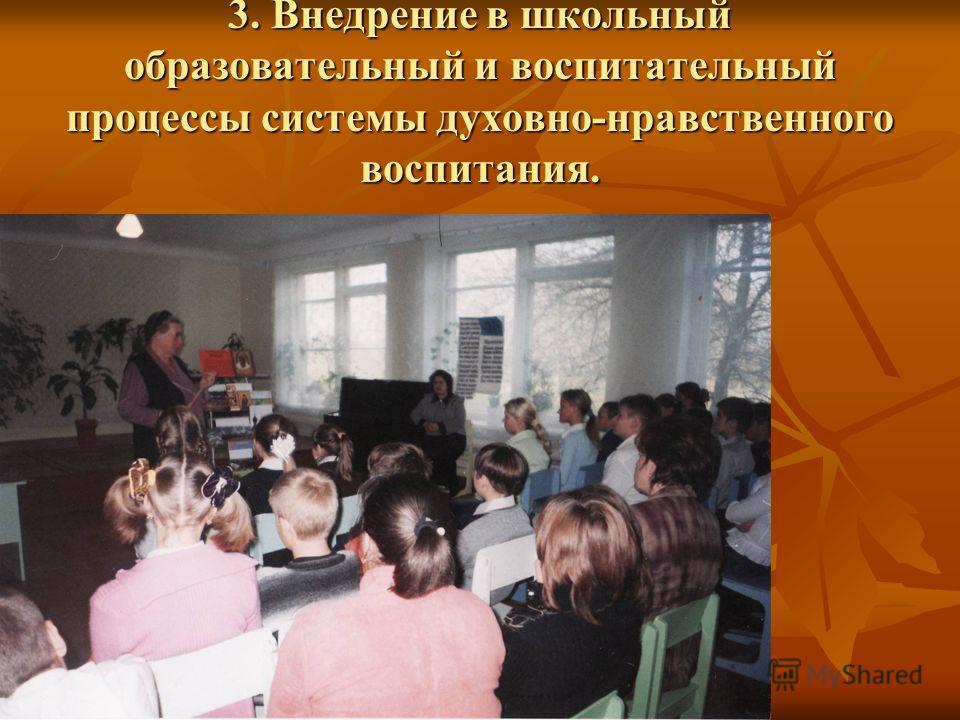 3. Внедрение в школьный образовательный и воспитательный процессы системы духовно-нравственного воспитания.