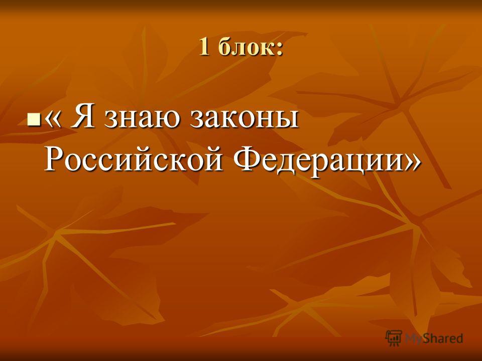 1 блок: « Я знаю законы Российской Федерации» « Я знаю законы Российской Федерации»