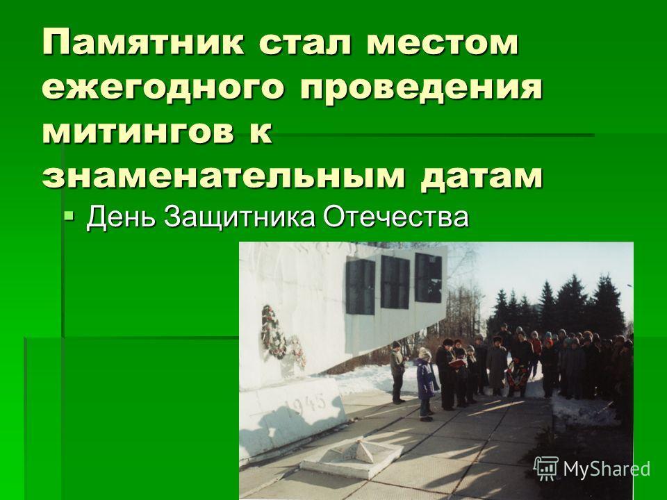 Памятник стал местом ежегодного проведения митингов к знаменательным датам День Защитника Отечества День Защитника Отечества