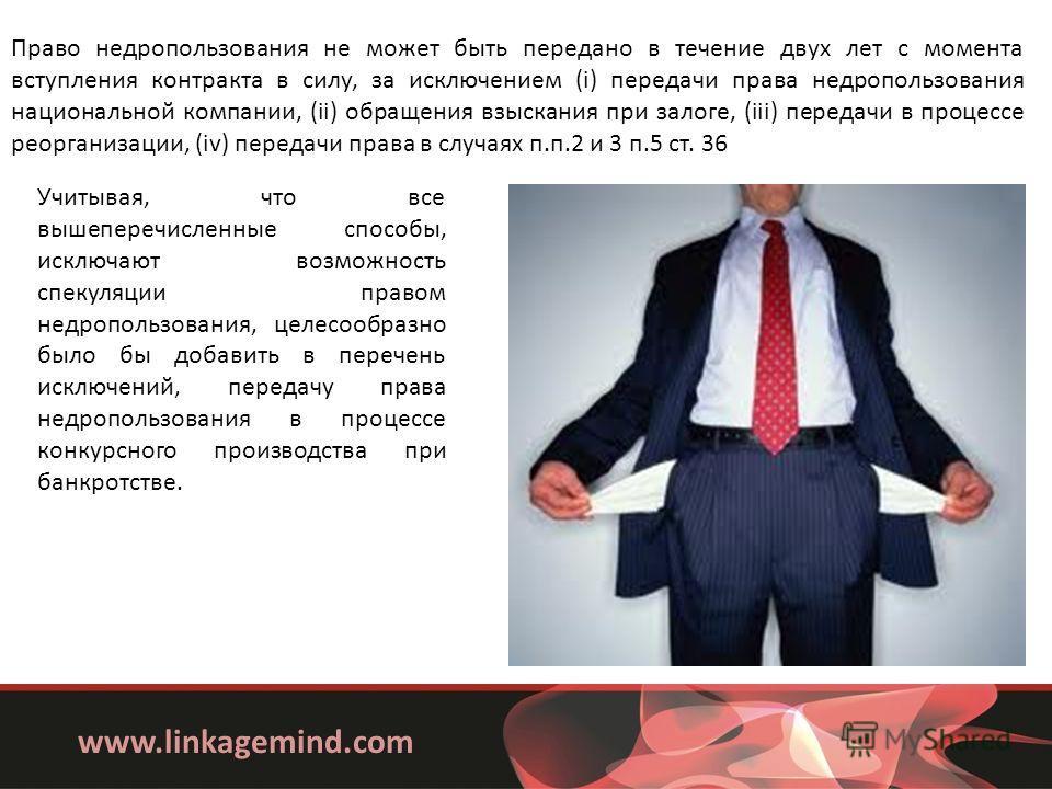 www.linkagemind.com Право недропользования не может быть передано в течение двух лет с момента вступления контракта в силу, за исключением (i) передачи права недропользования национальной компании, (ii) обращения взыскания при залоге, (iii) передачи