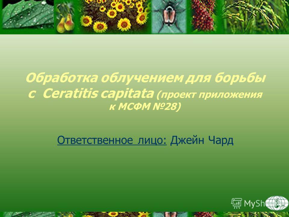 Обработка облучением для борьбы с Ceratitis capitata (проект приложения к МСФМ 28) Ответственное лицо: Джейн Чард