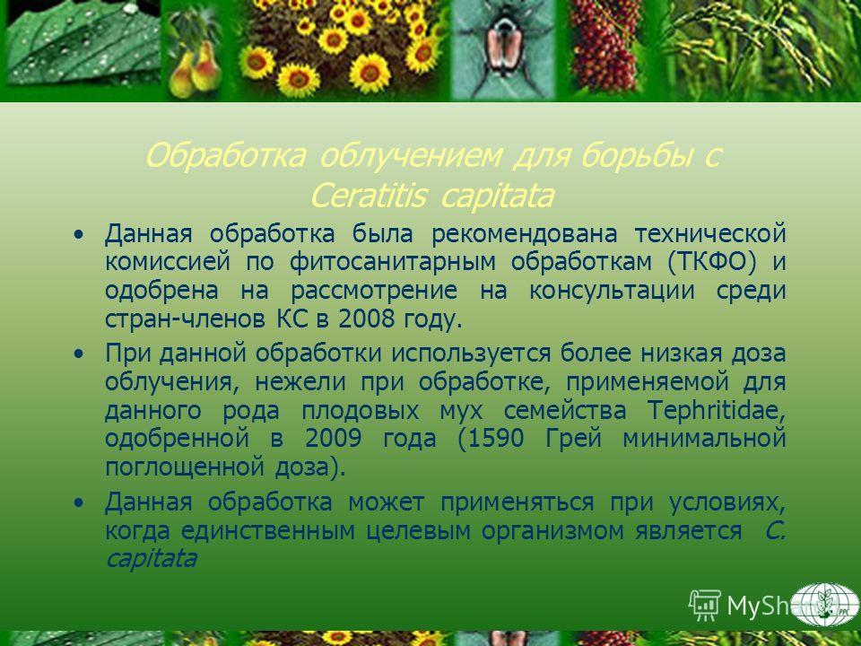 Обработка облучением для борьбы с Ceratitis capitata Данная обработка была рекомендована технической комиссией по фитосанитарным обработкам (ТКФО) и одобрена на рассмотрение на консультации среди стран-членов КС в 2008 году. При данной обработки испо