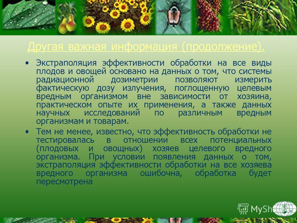 Другая важная информация (продолжение). Экстраполяция эффективности обработки на все виды плодов и овощей основано на данных о том, что системы радиационной дозиметрии позволяют измерить фактическую дозу излучения, поглощенную целевым вредным организ