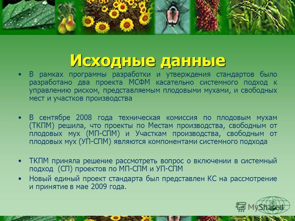 Исходные данные В рамках программы разработки и утверждения стандартов было разработано два проекта МСФМ касательно системного подход к управлению риском, представляемым плодовыми мухами, и свободных мест и участков производства В сентябре 2008 года