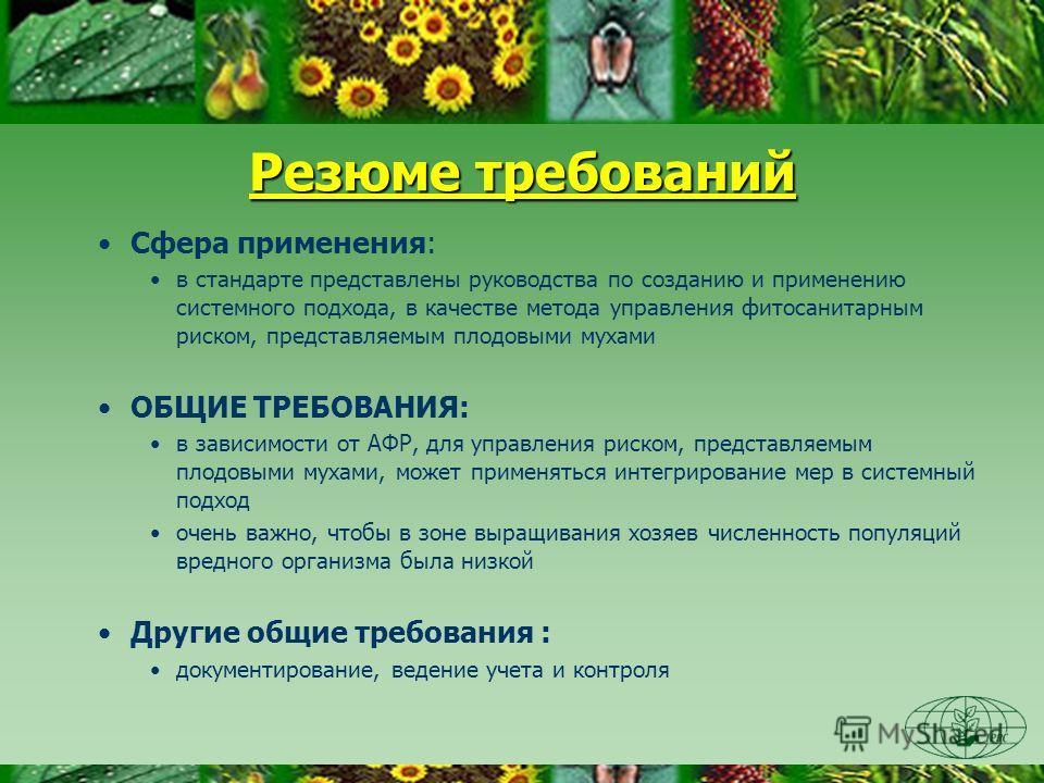 Резюме требований Сфера применения: в стандарте представлены руководства по созданию и применению системного подхода, в качестве метода управления фитосанитарным риском, представляемым плодовыми мухами ОБЩИЕ ТРЕБОВАНИЯ: в зависимости от АФР, для упра