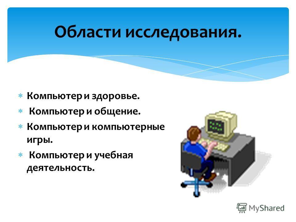 Компьютер и здоровье. Компьютер и общение. Компьютер и компьютерные игры. Компьютер и учебная деятельность. Области исследования.