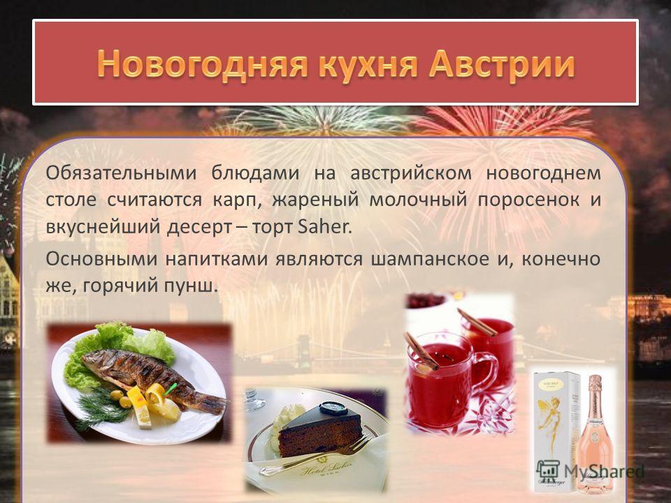 Обязательными блюдами на австрийском новогоднем столе считаются карп, жареный молочный поросенок и вкуснейший десерт – торт Saher. Основными напитками являются шампанское и, конечно же, горячий пунш.