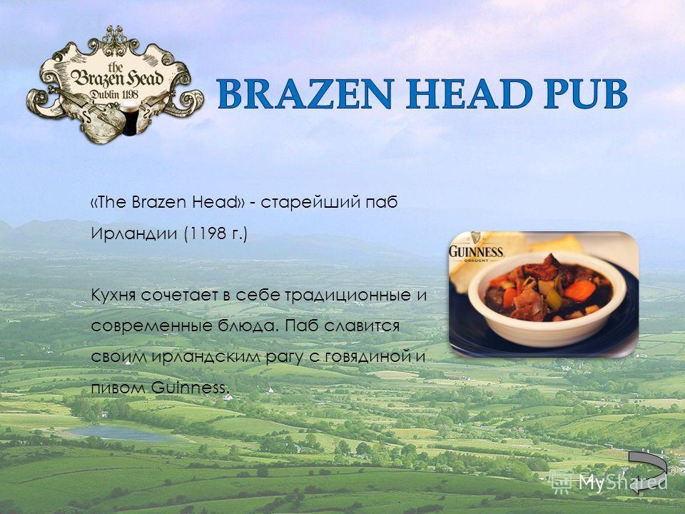 «The Brazen Head» - старейший паб Ирландии (1198 г.) Кухня сочетает в себе традиционные и современные блюда. Паб славится своим ирландским рагу с говядиной и пивом Guinness.
