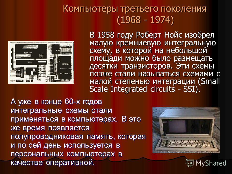 Компьютеры третьего поколения (1968 - 1974) В 1958 году Роберт Нойс изобрел малую кремниевую интегральную схему, в которой на небольшой площади можно было размещать десятки транзисторов. Эти схемы позже стали называться схемами с малой степенью интег
