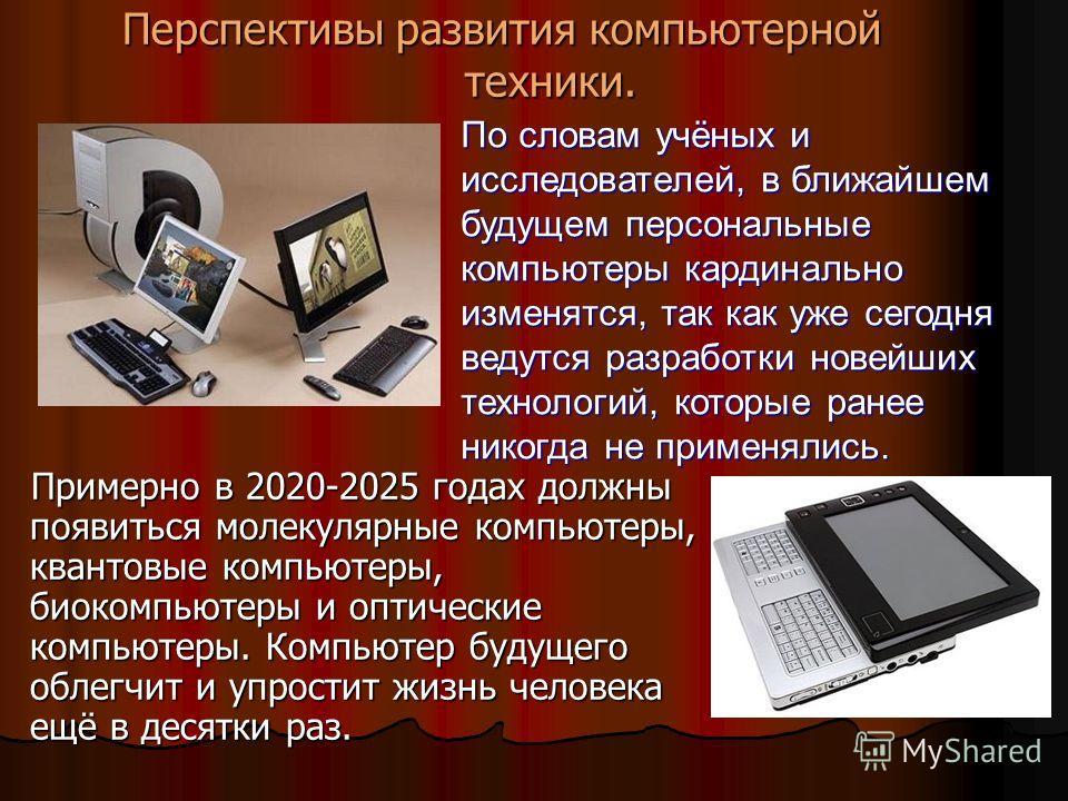 Перспективы развития компьютерной техники. Примерно в 2020-2025 годах должны появиться молекулярные компьютеры, квантовые компьютеры, биокомпьютеры и оптические компьютеры. Компьютер будущего облегчит и упростит жизнь человека ещё в десятки раз. По с