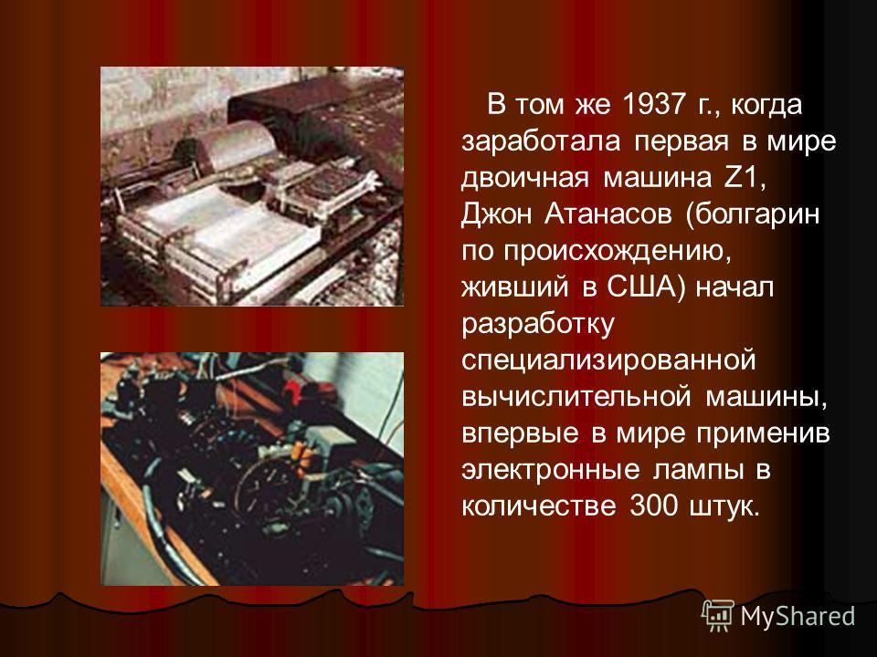 В том же 1937 г., когда заработала первая в мире двоичная машина Z1, Джон Атанасов (болгарин по происхождению, живший в США) начал разработку специализированной вычислительной машины, впервые в мире применив электронные лампы в количестве 300 штук.