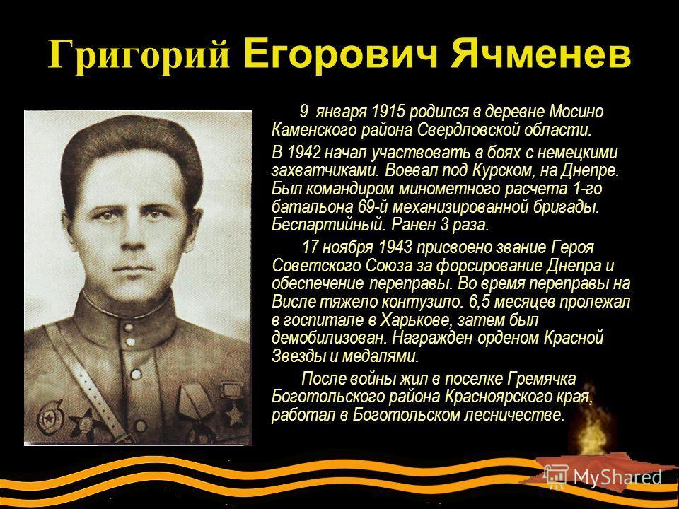 Григорий Егорович Ячменев 9 января 1915 родился в деревне Мосино Каменского района Свердловской области. В 1942 начал участвовать в боях с немецкими захватчиками. Воевал под Курском, на Днепре. Был командиром минометного расчета 1-го батальона 69-й м