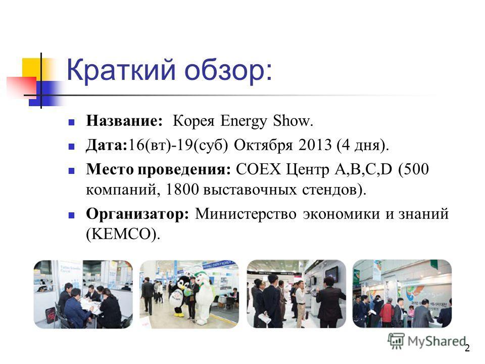 Краткий обзор: Название: Корея Energy Show. Дата:16(вт)-19(суб) Октября 2013 (4 дня). Место проведения: COEX Центр A,B,C,D (500 компаний, 1800 выставочных стендов). Организатор: Министерство экономики и знаний (KEMCO). 2