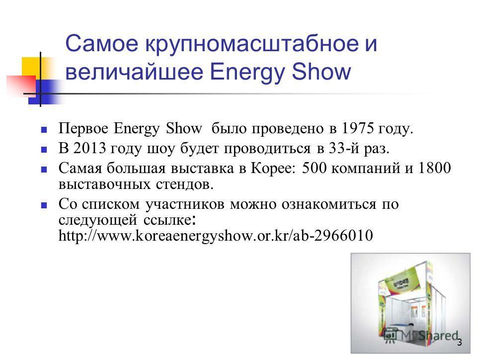 Самое крупномасштабное и величайшее Energy Show Первое Energy Show было проведено в 1975 году. В 2013 году шоу будет проводиться в 33-й раз. Самая большая выставка в Корее: 500 компаний и 1800 выставочных стендов. Со списком участников можно ознакоми