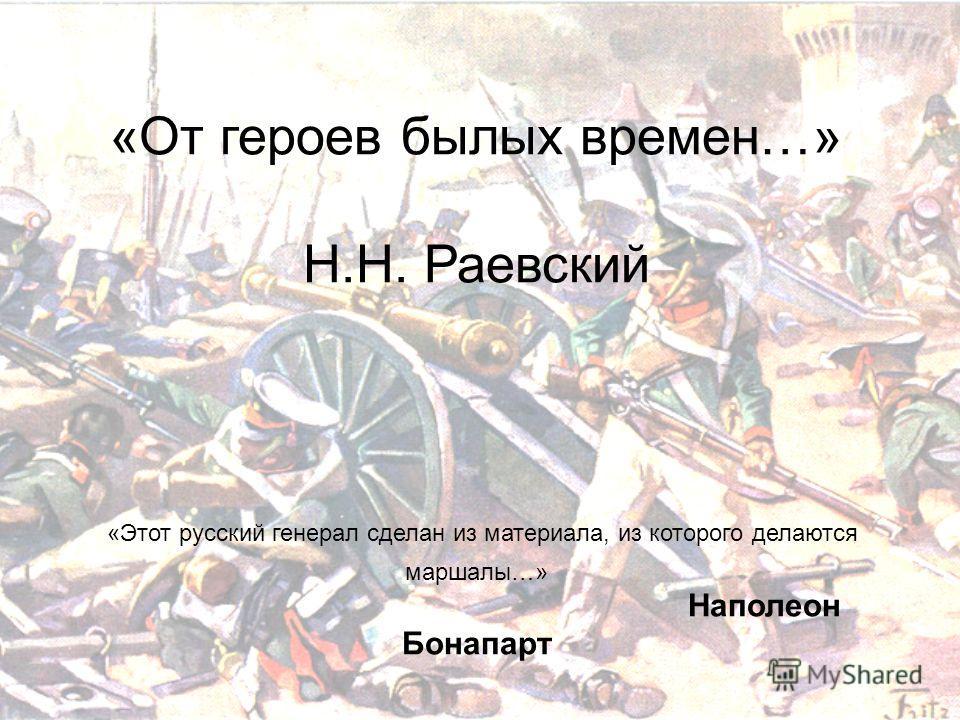 «От героев былых времен…» Н.Н. Раевский «Этот русский генерал сделан из материала, из которого делаются маршалы…» Наполеон Бонапарт