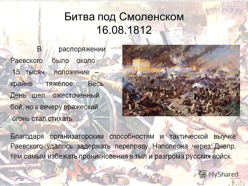 Битва под Смоленском 16.08.1812 В распоряжении Раевского было около 15 тысяч, положение – крайне тяжёлое. Весь День шел ожесточенный бой, но к вечеру вражеский огонь стал стихать. Благодаря организаторским способностям и тактической выучке Раевского