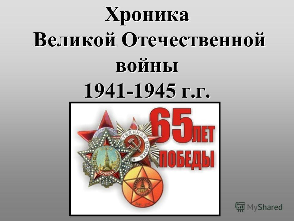 Хроника Великой Отечественной войны 1941-1945 г.г.