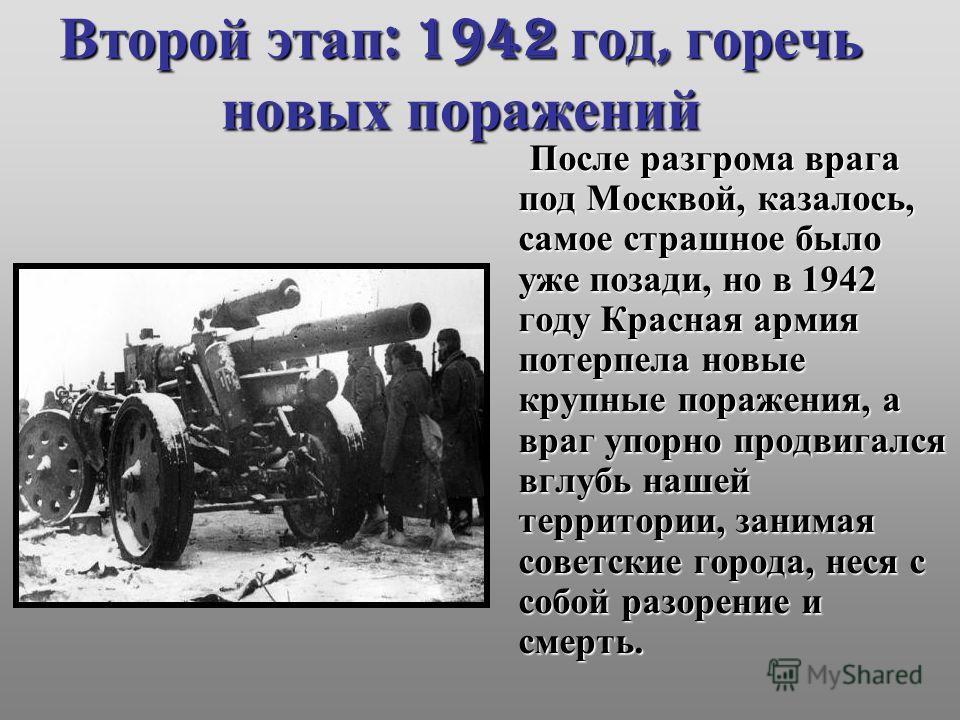 Второй этап : 1942 год, горечь новых поражений После разгрома врага под Москвой, казалось, самое страшное было уже позади, но в 1942 году Красная армия потерпела новые крупные поражения, а враг упорно продвигался вглубь нашей территории, занимая сове