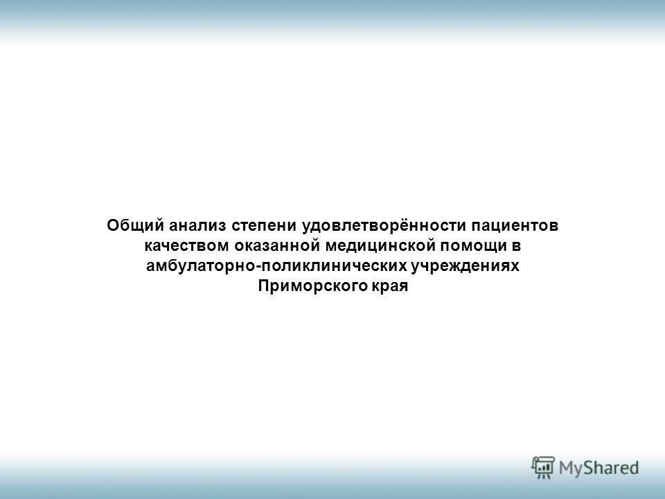 Общий анализ степени удовлетворённости пациентов качеством оказанной медицинской помощи в амбулаторно-поликлинических учреждениях Приморского края