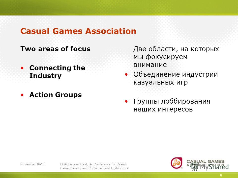 November 16-18CGA Europe: East, A Conference for Casual Game Developers, Publishers and Distributors 6 Casual Games Association Two areas of focus Connecting the Industry Action Groups Две области, на которых мы фокусируем внимание Объединение индуст